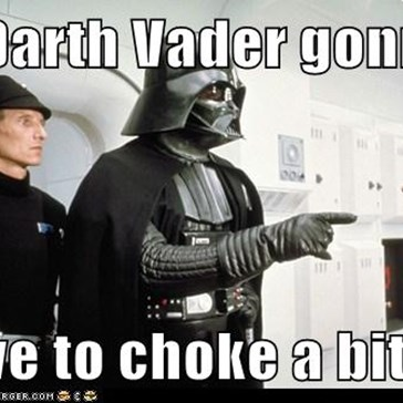 Is Darth Vader gonna   have to choke a bitch