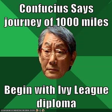 Confucius Says journey of 1000 miles  Begin with Ivy League diploma