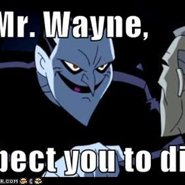 No, Mr. Wayne,  I expect you to die!