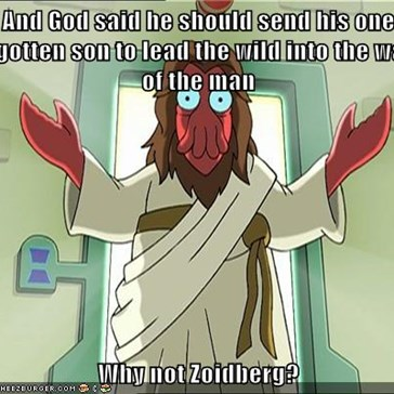 And God said he should send his one begotten son to lead the wild into the ways of the man  Why not Zoidberg?