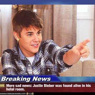Breaking News - More sad news: Justin Bieber was found alive in his hotel room.