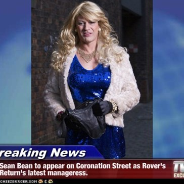 Breaking News - Sean Bean to appear on Coronation Street as Rover's Return's latest manageress.