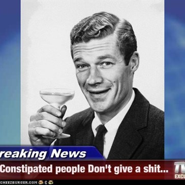 Breaking News - Constipated people Don't give a shit...