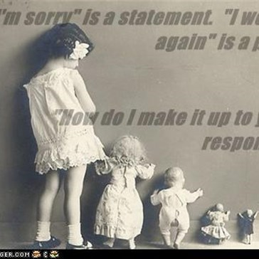 """I'm sorry"" is a statement.  ""I won't do it again"" is a promise. ""How do I make it up to you"" is a responsibility."