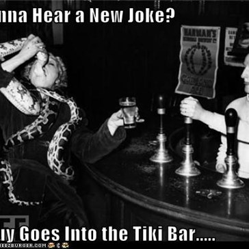 Wanna Hear a New Joke?  A Guy Goes Into the Tiki Bar.....