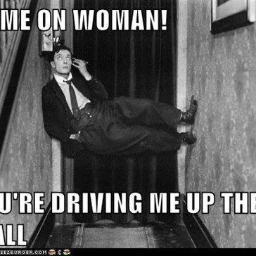 COME ON WOMAN!  YOU'RE DRIVING ME UP THE WALL