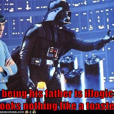 You being his father is illogical, he looks nothing like a toaster.
