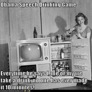 Obama Speech Drinking Game  Everytime he says I, me or my we take a drink, no one has ever made it 10 minutes!
