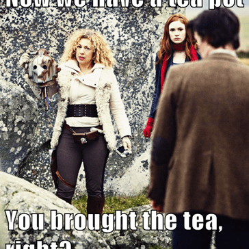 Now we have a tea pot  You brought the tea, right?