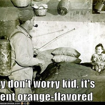 Hey don't worry kid, it's agent orange-flavored