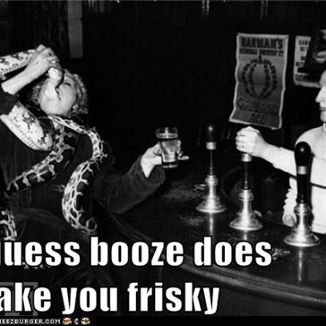 I guess booze does make you frisky