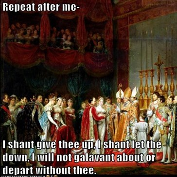 Repeat after me-   I shant give thee up, I shant let the down, I will not galavant about or depart without thee.