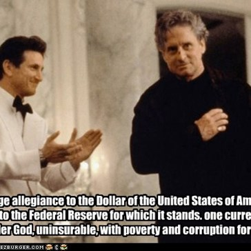 I pledge allegiance to the Dollar of the United States of America. And to the Federal Reserve for which it stands. one currency, Under God, uninsurable, with poverty and corruption for all.