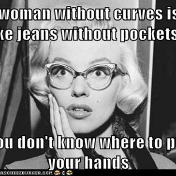 A woman without curves is like jeans without pockets...  You don't know where to put your hands