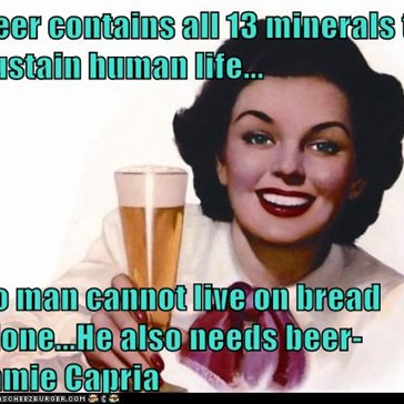 Beer contains all 13 minerals to sustain human life...  So man cannot live on bread alone...He also needs beer-Jamie Capria