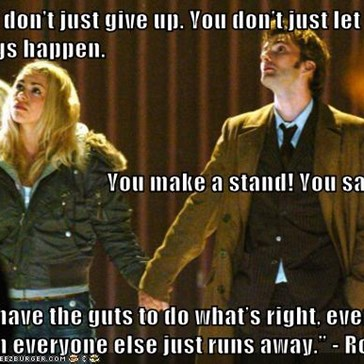 """""""You don't just give up. You don't just let things happen. You make a stand! You say no! You have the guts to do what's right, even when everyone else just runs away."""" - Rose"""