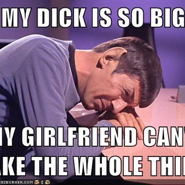 MY DICK IS SO BIG  MY GIRLFRIEND CAN'T TAKE THE WHOLE THING