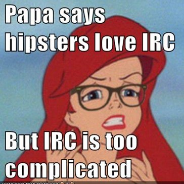 Papa says hipsters love IRC  But IRC is too complicated