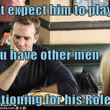 Don't expect him to play his part if you have other men  auditioning for his Role.
