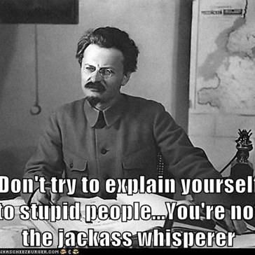 Don't try to explain yourself to stupid people...You're not the jackass whisperer