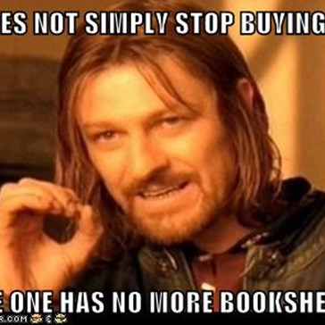 ONE DOES NOT SIMPLY STOP BUYING BOOKS  BECAUSE ONE HAS NO MORE BOOKSHELF SPACE