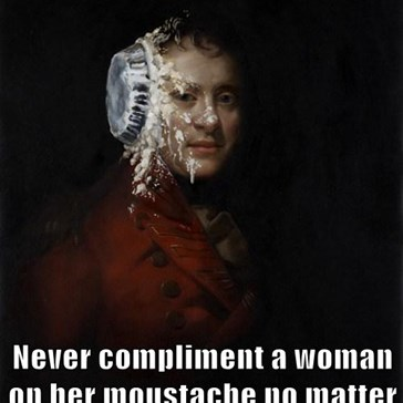 Never compliment a woman on her moustache no matter how magnificent it is