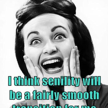 I think senility will be a fairly smooth transition for me