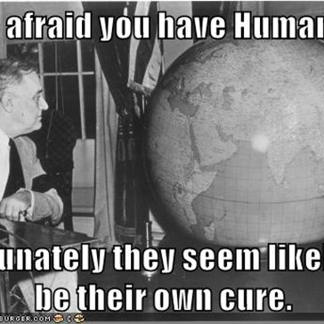 I'm afraid you have Humans...  fortunately they seem likely to               be their own cure.