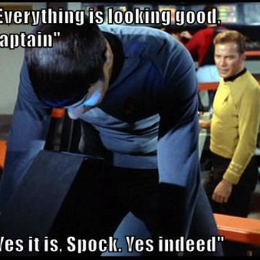 """Everything is looking good, Captain""  ""Yes it is, Spock. Yes indeed"""