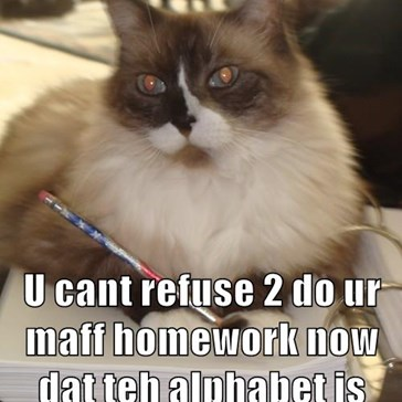 Datz nawt an excuse  U cant refuse 2 do ur maff homework now dat teh alphabet is involved
