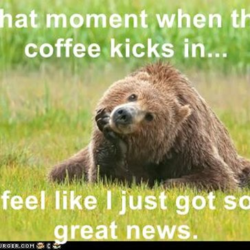 That moment when the coffee kicks in...  & I feel like I just got some great news.