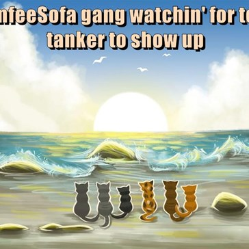 TheComfeeSofa gang watchin' for teh wine tanker to show up