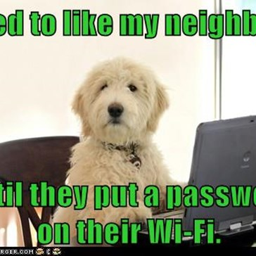 I used to like my neighbors,  until they put a password on their Wi-Fi.