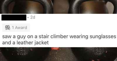 People describe the weirdest things they saw at the gym | reddit post TheButtDog 2d 1 Award saw guy on stair climber wearing sunglasses and leather jacket
