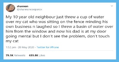 Woman Sparks a Debate After Dumping Water On a Kid Who Dumped Water Om Her Cat | shannon @shannoncooperox My 10 year old neighbour just threw cup water over my cat who sitting on fence minding his own business n laughed so threw basin water over him window and now his dad is at my door going mental but don't see problem, don't touch my cat 1:52 pm 20 May 2020 Twitter iPhone 79.1K Retweets 635.8K Likes >