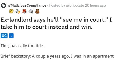 """Landlord threatens court but tenant goes anyway and wins   r/MaliciousCompliance Posted by u/bripotato 20 hours ago Ex-landlord says he'll """"see court take him court instead and win. oC L Tldr; basically title. Brief backstory couple years ago an apartment with my friend and younger sister. My sister violent towards my friend and and ended up having get restraining order against her. She brought dog without permission, which caused some damage unit informed my landlord incidences violence and dam"""