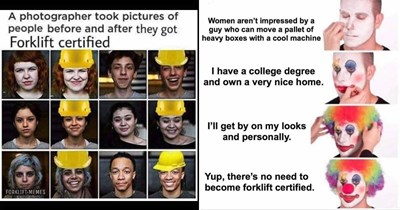 Funny shitposts about forklifts    photographer took pictures people before and after they got Forklift certified FORKLIFT-MEMES yellow hardhat helmet   Women aren't impressed by guy who can move pallet heavy boxes with cool machine have college degree and own very nice home. P'll get by on my looks and personally. Yup, there's no need become forklift certified. putting on clown makeup