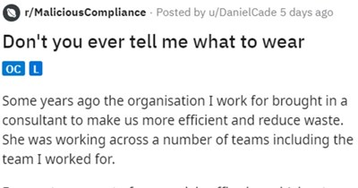 Consultant gets angry when being told what to wear, can't do her job   r/MaliciousCompliance Posted by u/DanielCade 5 days ago Don't ever tell wear oc L Some years ago organisation work brought consultant make us more efficient and reduce waste. She working across number teams including team worked our team most our work is office based (about 75 but often work retail environments and occasionally industrial settings other teams consultant working alongside all seemed be totally office based.