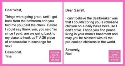 """funny letters of disappointment from women to the guys they've dated   thumbnail includes two letters - Text - Dear West, Things were going great, until I got back from the bathroom and you told me you paid the check. Before I could say thank you, you said """"so since I paid, are we going back to my place to hook up?"""" A $6 piece of cheesecake in exchange for sex? Delusional. Tina Dear Garrett, I can't believe the dealbreaker was that I couldn't bring you a rotisserie chicken on a daily basis becau"""