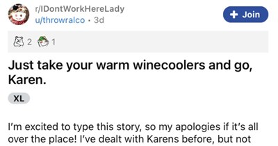 An entitled Karen assumes that customer works at store, and then learns otherwise. | r/IDontWorkHereLady Join u/throwralco 3d 1 Just take warm winecoolers and go, Karen. XL excited type this story, so my apologies if 's all over place dealt with Karens before, but not like this never thought l'd encounter one wild. Last night took trip my local liquor store get some bourbon my apartment admit l'm there often employees are cool, lowkey, and most importantly they don't judge frequent visits pick