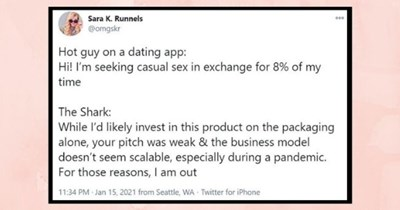 funniest women roasting men tweets of the week  thumbnail Text - Sara K. Runnels @omgskr 000 Hot guy on a dating app: Hi! I'm seeking casual sex in exchange for 8% of my time The Shark: While l'd likely invest in this product on the packaging alone, your pitch was weak & the business model doesn't seem scalable, especially during a pandemic. For those reasons, I am out 11:34 PM · Jan 15, 2021 from Seattle, WA Twitter for iPhone