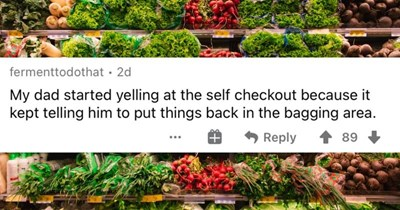 A collection of the most ridiculous reasons that adults threw temper tantrums. | fermenttodothat 2d My dad started yelling at self checkout because kept telling him put things back bagging area.