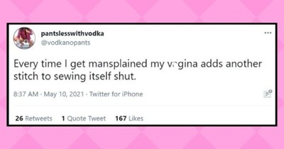 funny women roasting men tweets | thumbnail text - pantslesswithvodka @vodkanopants ... Every time I get mansplained my vrgina adds another stitch to sewing itself shut. 8:37 AM · May 10, 2021 Twitter for iPhone 26 Retweets 1 Quote Tweet 167 Likes