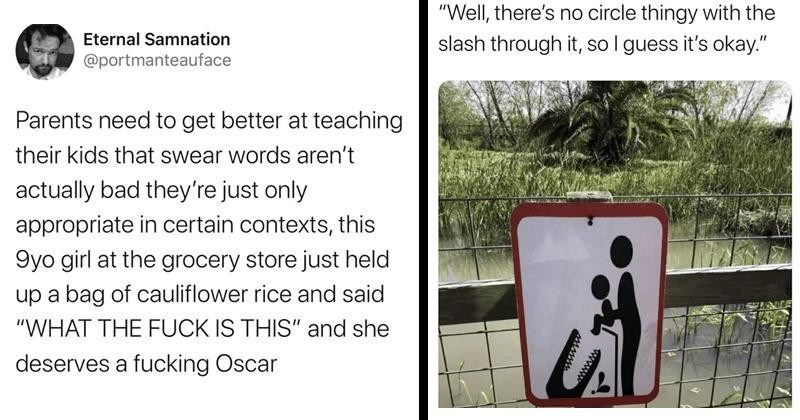 funny memes, funny tweets, parenting memes, parenting tweets, twitter, parents on twitter, parenting jokes, children, raising children | tweet by portmanteauface Parents need get better at teaching their kids swear words aren't actually bad they're just only appropriate certain contexts, this 9yo girl at grocery store just held up bag cauliflower rice and said FUCK IS THIS and she deserves fucking Oscar. warning sign Well, there's no circle thingy with slash through so guess 's okay.