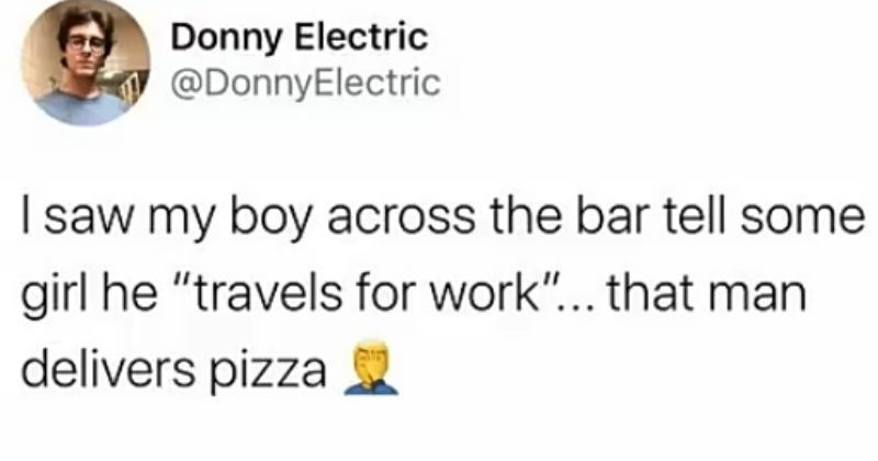 Puns and memes that are literal and technically true | funny tweet Donny Electric @DonnyElectric saw my boy across bar tell some girl he travels work man delivers pizza