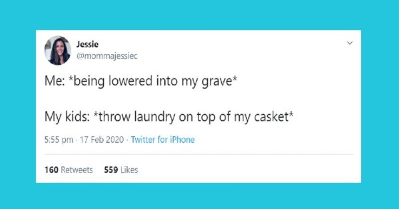 Funniest parenting tweets | Jessie @mommajessiec being lowered into my grave My kids throw laundry on top my casket