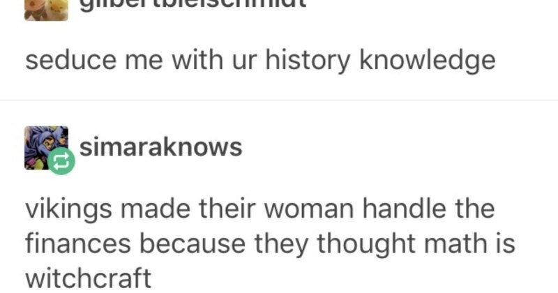A ridiculous Tumblr list of unverified history knowledge | confirmance Follow S perks--being-chinese gilbertbielschmidt seduce with ur history knowledge simaraknows vikings made their woman handle finances because they thought math is witchcraft