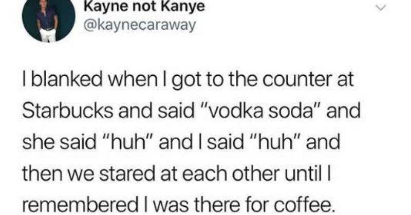 "Funny stupid mistakes people made when they weren't thinking | Kayne not Kanye @kaynecaraway blanked whenI got counter at Starbucks and said ""vodka soda"" and she said ""huh"" and said ""huh"" and then stared at each other until remembered there coffee."