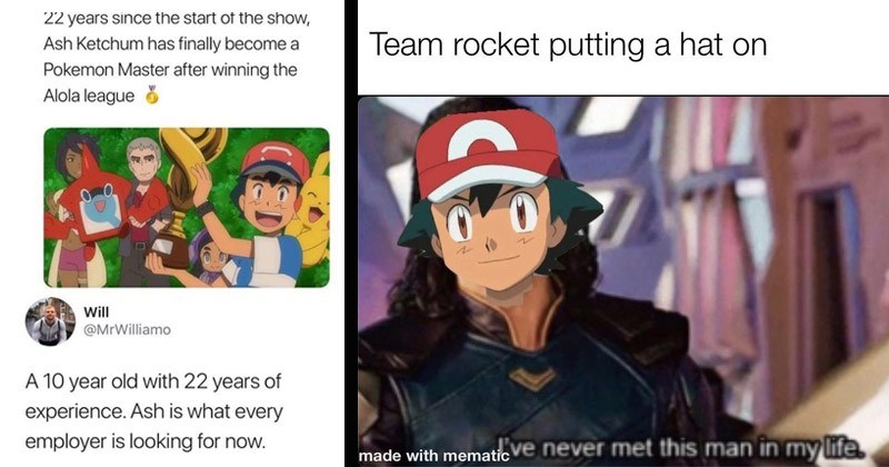 Funny memes about Pokemon | 22 years since start show, Ash Ketchum has finally become Pokemon Master after winning Alola league Will @MrWilliamo 10 year old with 22 years experience. Ash is every employer is looking now. | Team rocket putting hat on aticve never met this man my life made with