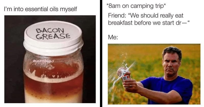 Funny random memes, relatable memes, dank memes, stupid memes | into essential oils myself BACON GREASE | *8am on camping trip* Friend should really eat breakfast before start Will Ferrell opening a beer
